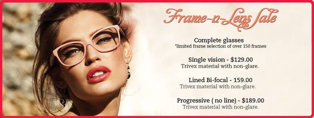 frames 'n' lens sale: Complete glasses *limited frame selection of over 150 frames. Single Vision - $129, Trivex material with non-glare. Lined bi-focal - $159, Trivex material with non-glare. Progressive (no line) - $189, Trivex material with non-glare.