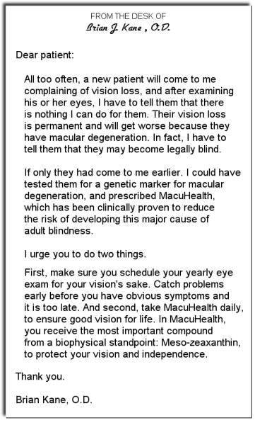 Brian Kane, OD letter: Dear patient, All to often, a new patient will come to me complaining of vision loss, and after examining his or her eyes I have to tell them that there is nothing I can do for them. Their vision loss is permanent and will get worse because they have macular degeneration. In fact, I have to tell them that they may become legally blind. If only they had come to me earlier. I could have tested them for a genetic marker for macular degeneration, and prescribed MacuHealth, which has been clinically proven to reduce the risk of developing this major cause of adult blindness. I urge you do do two things. First, make sure you schedule your yearly eye exam for your vision's sake. Catch problems early before you have obvious symptoms and it is too late. And second, take MacuHealth daily, to ensure good vision for life. In MacuHealth, you receive the most important compound from a biophysical standpoint: Meso-zeaxanthin, to protect your vision and independence. Thank you, Brian Kane, O.D.